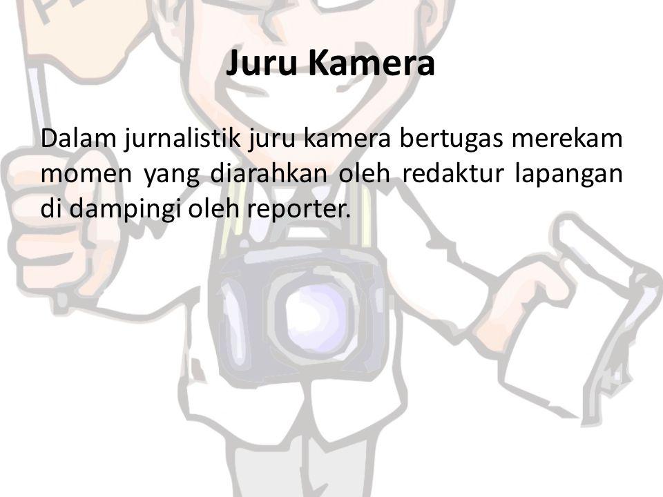 Juru Kamera Dalam jurnalistik juru kamera bertugas merekam momen yang diarahkan oleh redaktur lapangan di dampingi oleh reporter.