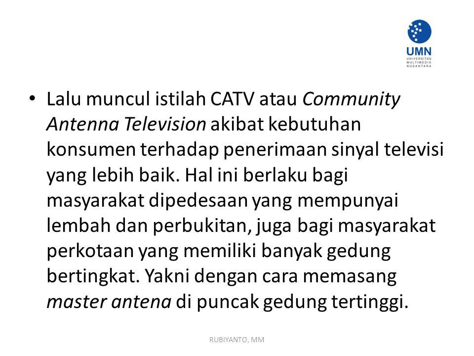 Lalu muncul istilah CATV atau Community Antenna Television akibat kebutuhan konsumen terhadap penerimaan sinyal televisi yang lebih baik. Hal ini berlaku bagi masyarakat dipedesaan yang mempunyai lembah dan perbukitan, juga bagi masyarakat perkotaan yang memiliki banyak gedung bertingkat. Yakni dengan cara memasang master antena di puncak gedung tertinggi.