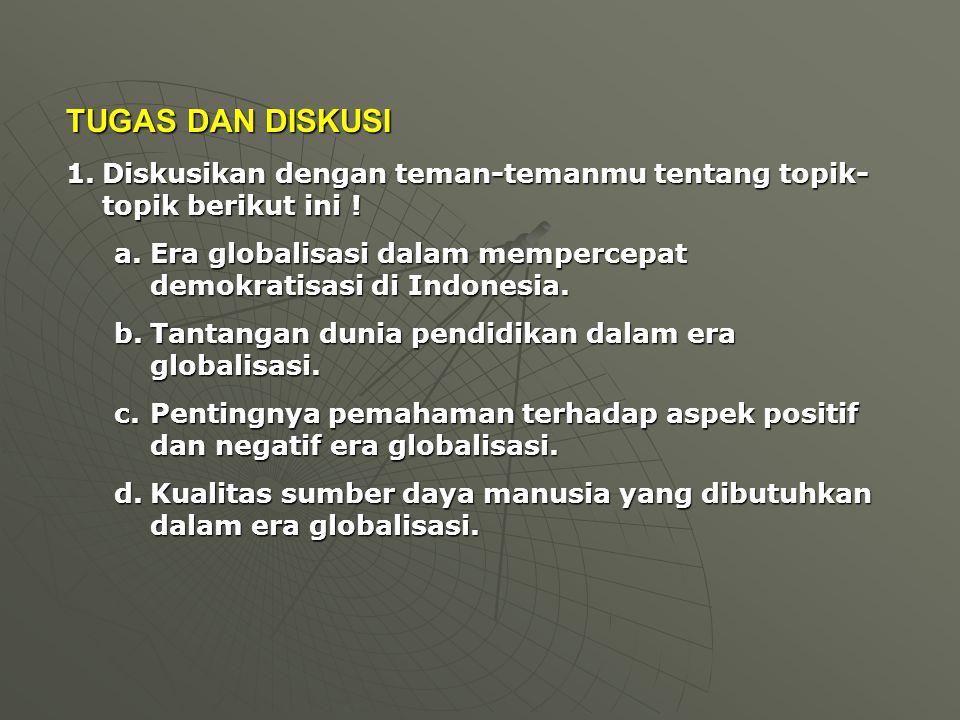 TUGAS DAN DISKUSI Diskusikan dengan teman-temanmu tentang topik-topik berikut ini ! Era globalisasi dalam mempercepat demokratisasi di Indonesia.