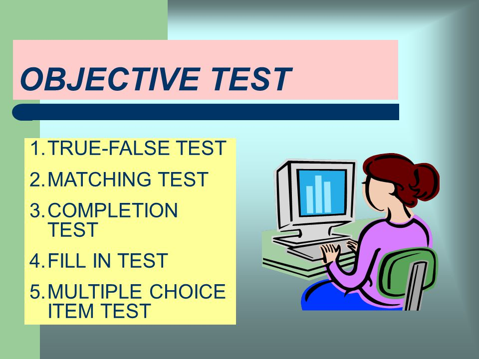 OBJECTIVE TEST TRUE-FALSE TEST MATCHING TEST COMPLETION TEST