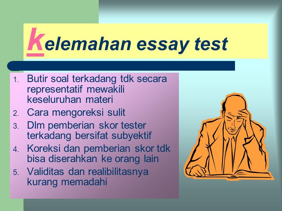 kelemahan essay test Butir soal terkadang tdk secara representatif mewakili keseluruhan materi. Cara mengoreksi sulit.