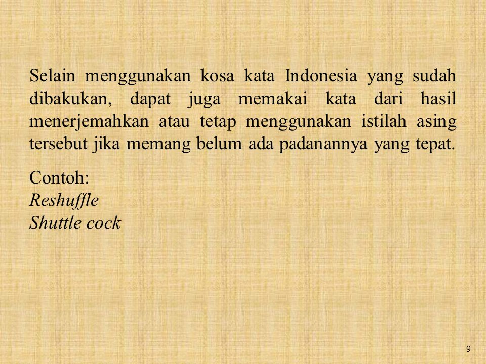Selain menggunakan kosa kata Indonesia yang sudah dibakukan, dapat juga memakai kata dari hasil menerjemahkan atau tetap menggunakan istilah asing tersebut jika memang belum ada padanannya yang tepat.