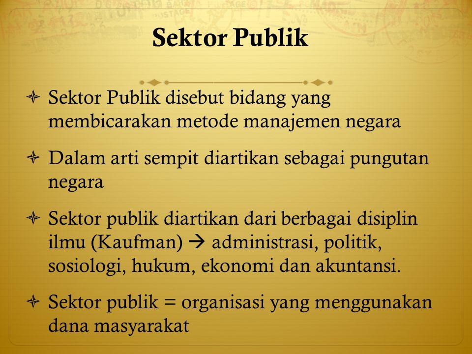 Sektor Publik Sektor Publik disebut bidang yang membicarakan metode manajemen negara. Dalam arti sempit diartikan sebagai pungutan negara.