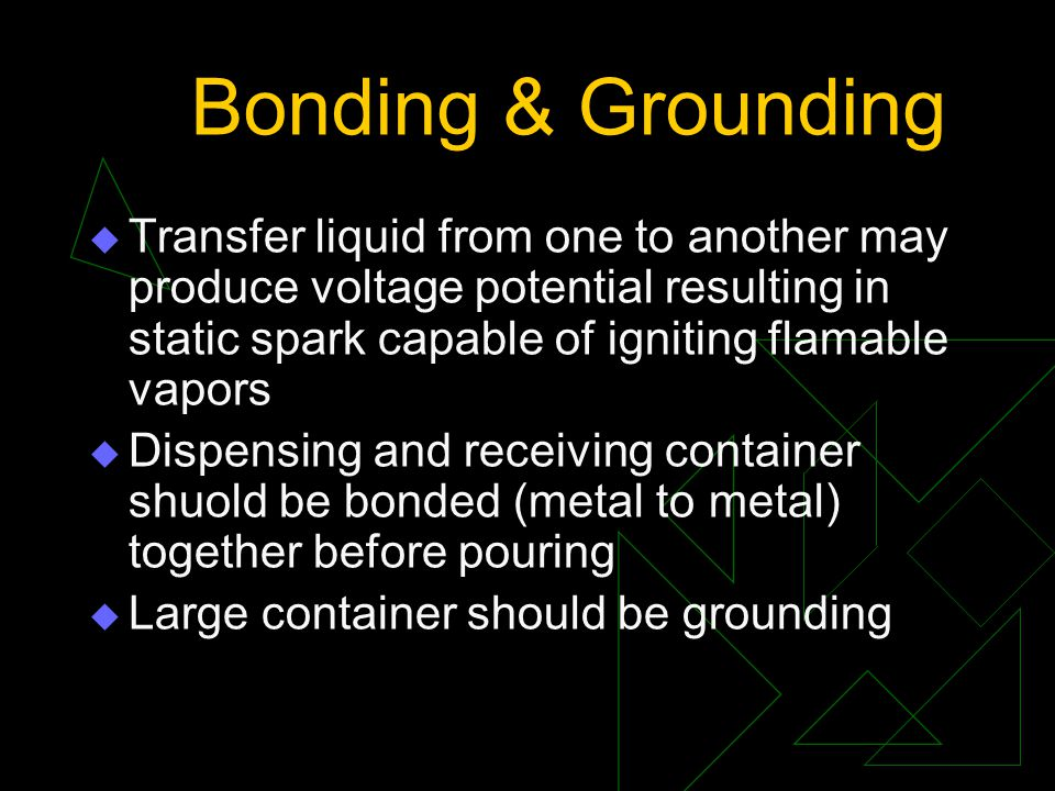Bonding & Grounding Transfer liquid from one to another may produce voltage potential resulting in static spark capable of igniting flamable vapors.