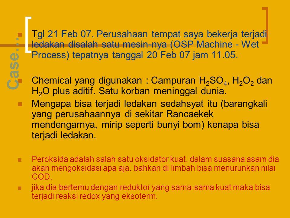Tgl 21 Feb 07. Perusahaan tempat saya bekerja terjadi ledakan disalah satu mesin-nya (OSP Machine - Wet Process) tepatnya tanggal 20 Feb 07 jam 11.05.