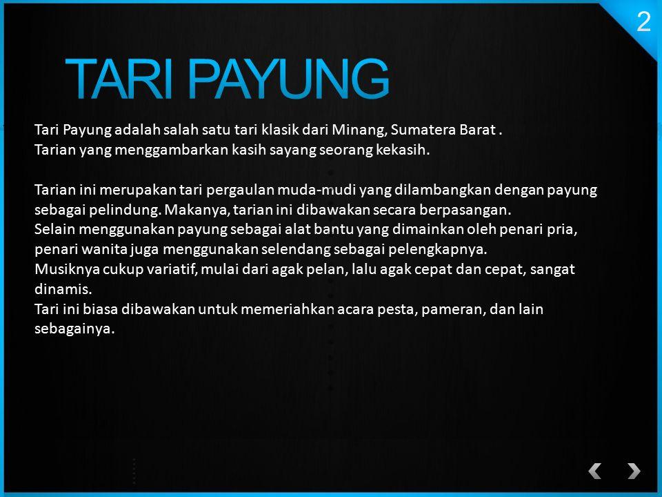 TARI PAYUNG Tari Payung adalah salah satu tari klasik dari Minang, Sumatera Barat . Tarian yang menggambarkan kasih sayang seorang kekasih.