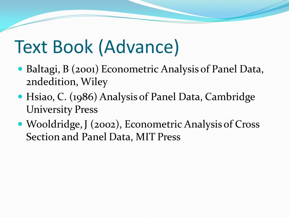 Text Book (Advance) Baltagi, B (2001) Econometric Analysis of Panel Data, 2ndedition, Wiley.