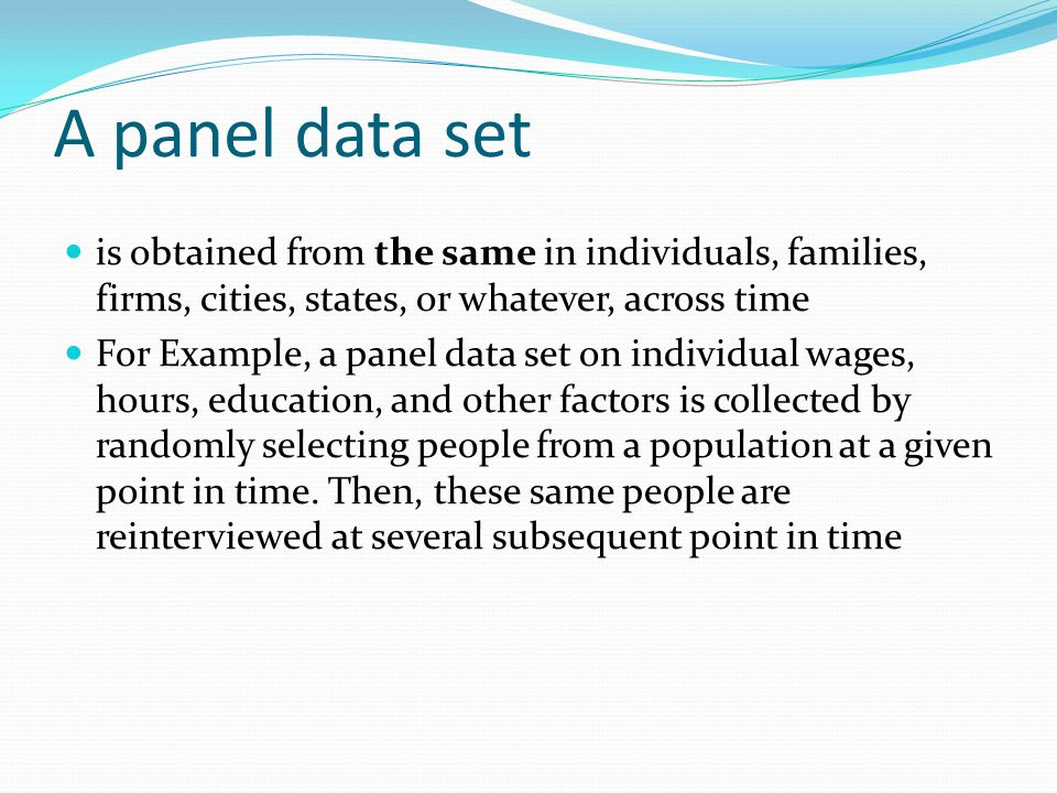 A panel data set is obtained from the same in individuals, families, firms, cities, states, or whatever, across time.