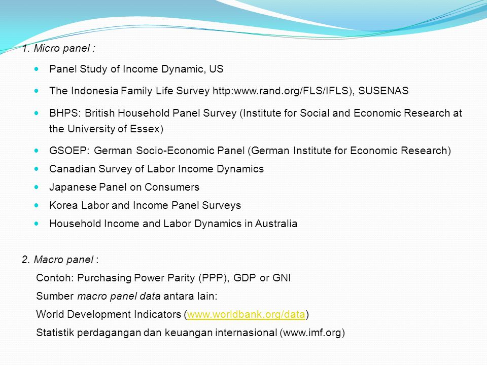 1. Micro panel : Panel Study of Income Dynamic, US. The Indonesia Family Life Survey http:www.rand.org/FLS/IFLS), SUSENAS.