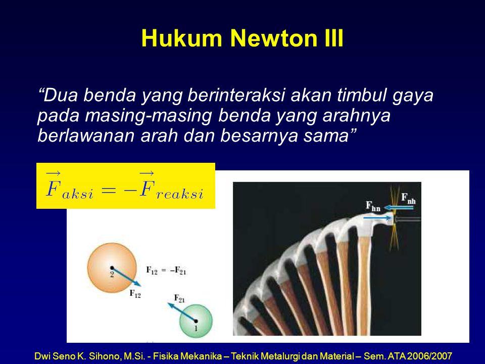 Hukum Newton III Dua benda yang berinteraksi akan timbul gaya pada masing-masing benda yang arahnya berlawanan arah dan besarnya sama