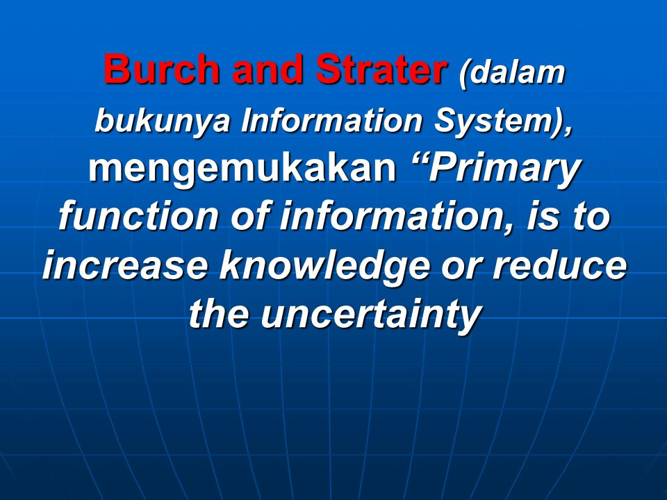 Burch and Strater (dalam bukunya Information System), mengemukakan Primary function of information, is to increase knowledge or reduce the uncertainty