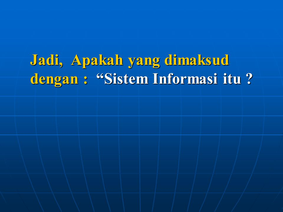 Jadi, Apakah yang dimaksud dengan : Sistem Informasi itu