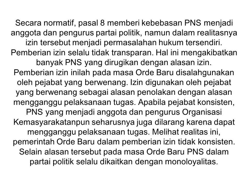 Secara normatif, pasal 8 memberi kebebasan PNS menjadi anggota dan pengurus partai politik, namun dalam realitasnya izin tersebut menjadi permasalahan hukum tersendiri.