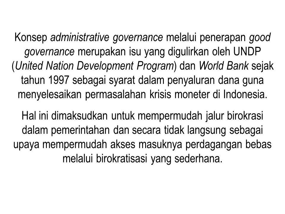 Konsep administrative governance melalui penerapan good governance merupakan isu yang digulirkan oleh UNDP (United Nation Development Program) dan World Bank sejak tahun 1997 sebagai syarat dalam penyaluran dana guna menyelesaikan permasalahan krisis moneter di Indonesia.