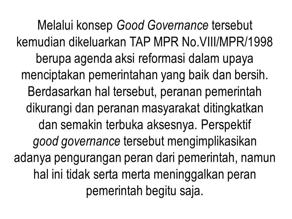 Melalui konsep Good Governance tersebut kemudian dikeluarkan TAP MPR No.VIII/MPR/1998 berupa agenda aksi reformasi dalam upaya menciptakan pemerintahan yang baik dan bersih.