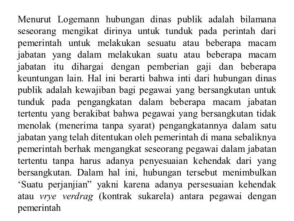 Menurut Logemann hubungan dinas publik adalah bilamana seseorang mengikat dirinya untuk tunduk pada perintah dari pemerintah untuk melakukan sesuatu atau beberapa macam jabatan yang dalam melakukan suatu atau beberapa macam jabatan itu dihargai dengan pemberian gaji dan beberapa keuntungan lain.