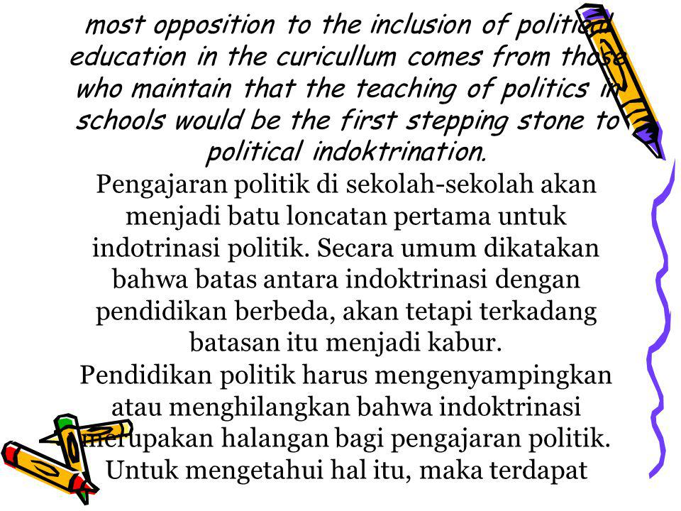 most opposition to the inclusion of political education in the curicullum comes from those who maintain that the teaching of politics in schools would be the first stepping stone to political indoktrination.