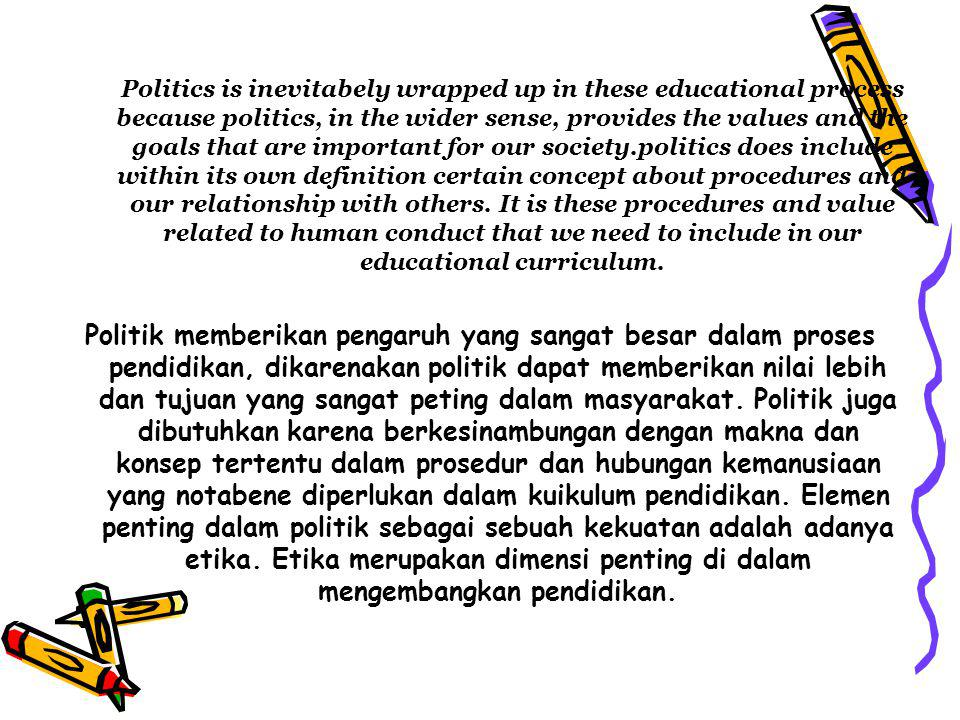 Politics is inevitabely wrapped up in these educational process because politics, in the wider sense, provides the values and the goals that are important for our society.politics does include within its own definition certain concept about procedures and our relationship with others. It is these procedures and value related to human conduct that we need to include in our educational curriculum.