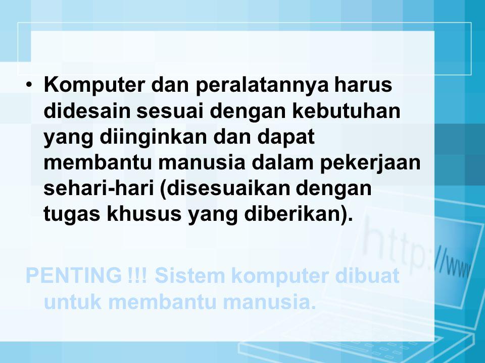 Komputer dan peralatannya harus didesain sesuai dengan kebutuhan yang diinginkan dan dapat membantu manusia dalam pekerjaan sehari-hari (disesuaikan dengan tugas khusus yang diberikan).