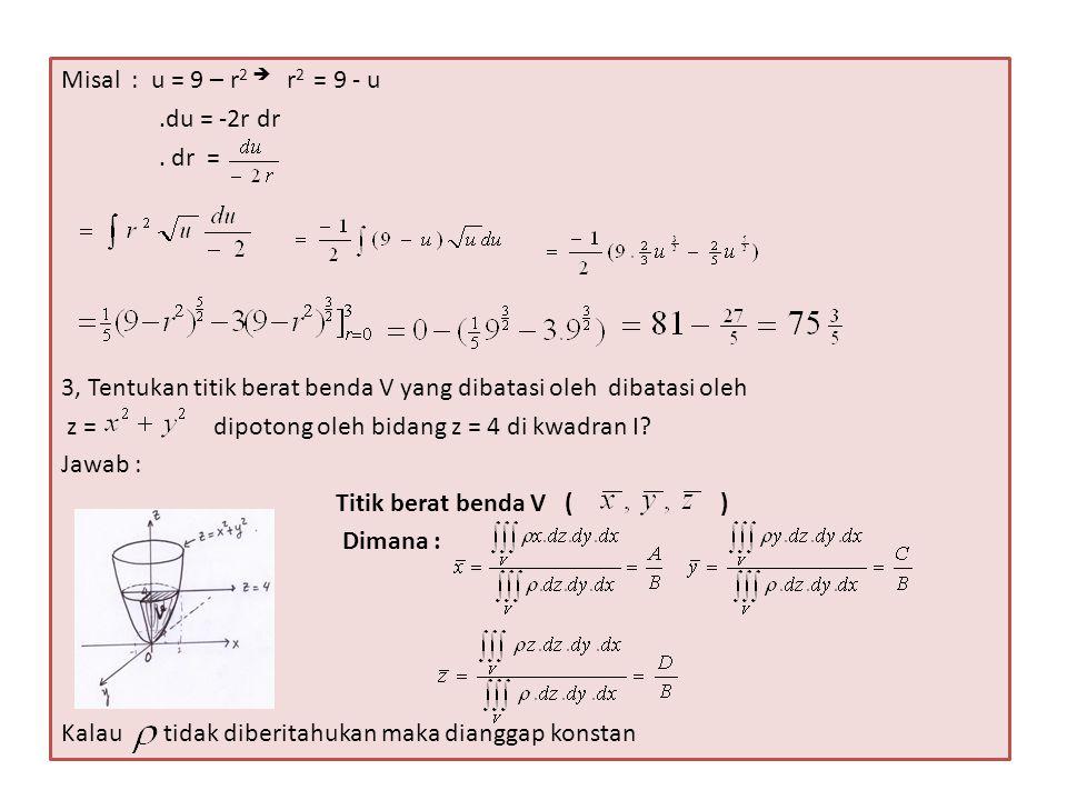 Misal : u = 9 – r2  r2 = 9 - u .du = -2r dr. . dr = 3, Tentukan titik berat benda V yang dibatasi oleh dibatasi oleh.