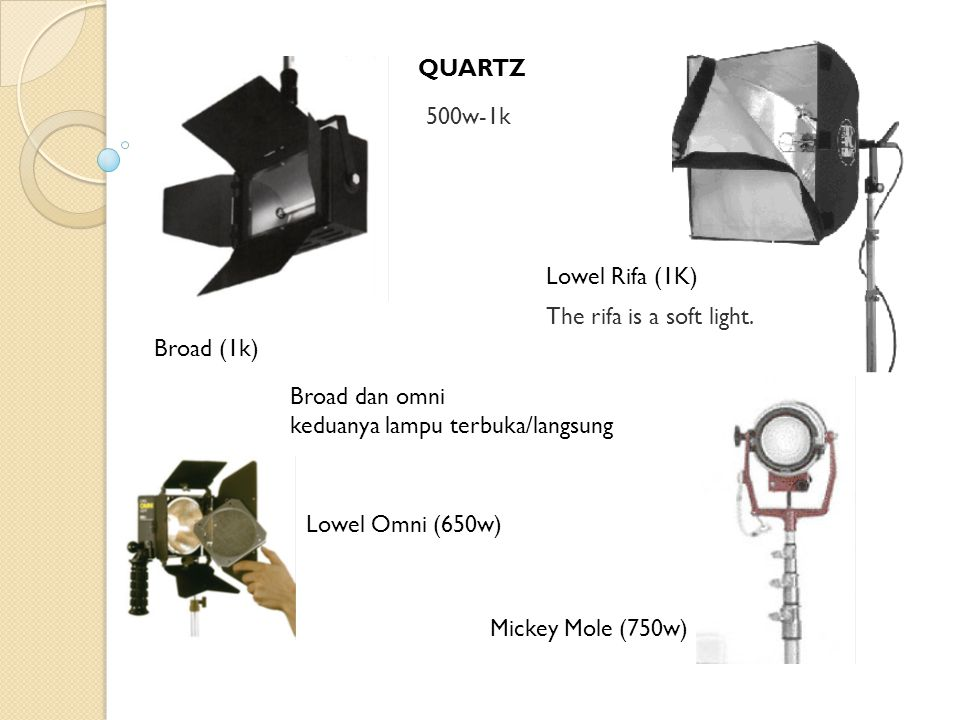 QUARTZ 500w-1k. Lowel Rifa (1K) The rifa is a soft light. Broad (1k) Broad dan omni keduanya lampu terbuka/langsung.
