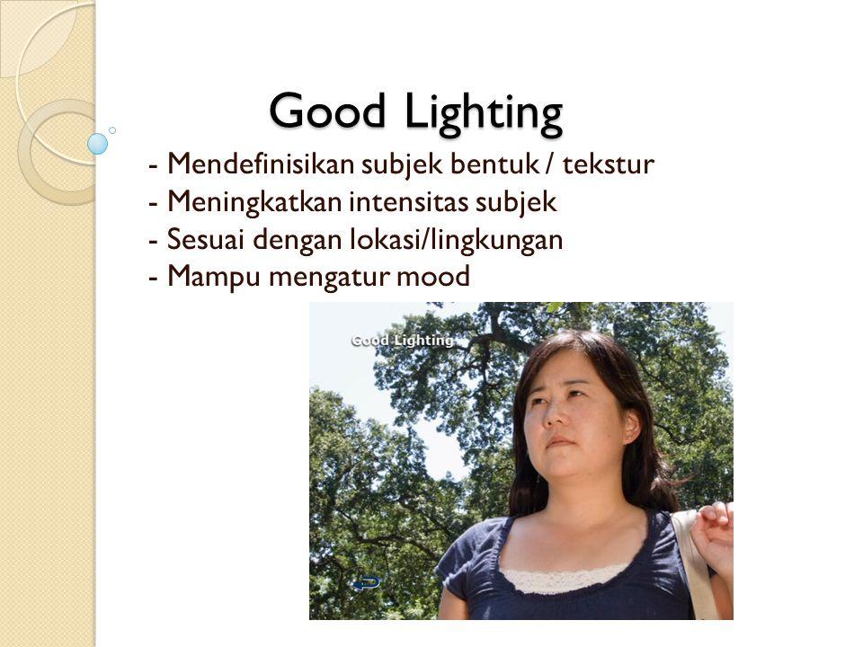 Good Lighting - Mendefinisikan subjek bentuk / tekstur - Meningkatkan intensitas subjek - Sesuai dengan lokasi/lingkungan - Mampu mengatur mood.