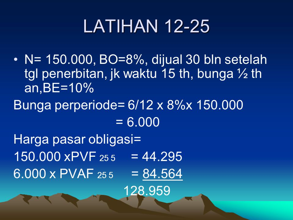 LATIHAN 12-25 N= 150.000, BO=8%, dijual 30 bln setelah tgl penerbitan, jk waktu 15 th, bunga ½ th an,BE=10%
