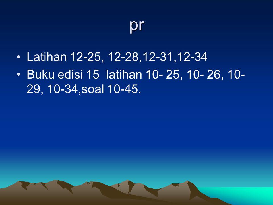 pr Latihan 12-25, 12-28,12-31,12-34 Buku edisi 15 latihan 10- 25, 10- 26, 10-29, 10-34,soal 10-45.