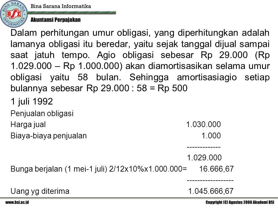 Dalam perhitungan umur obligasi, yang diperhitungkan adalah lamanya obligasi itu beredar, yaitu sejak tanggal dijual sampai saat jatuh tempo. Agio obligasi sebesar Rp 29.000 (Rp 1.029.000 – Rp 1.000.000) akan diamortisasikan selama umur obligasi yaitu 58 bulan. Sehingga amortisasiagio setiap bulannya sebesar Rp 29.000 : 58 = Rp 500
