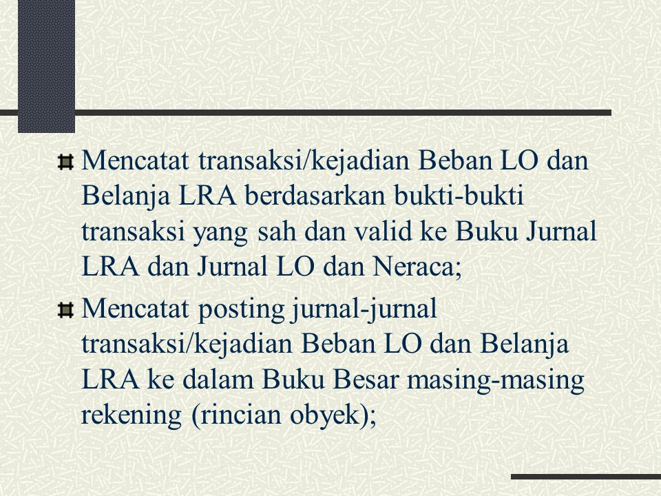 Mencatat transaksi/kejadian Beban LO dan Belanja LRA berdasarkan bukti-bukti transaksi yang sah dan valid ke Buku Jurnal LRA dan Jurnal LO dan Neraca;