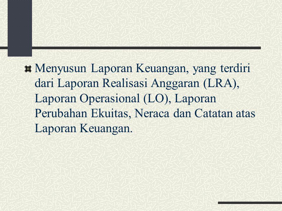Menyusun Laporan Keuangan, yang terdiri dari Laporan Realisasi Anggaran (LRA), Laporan Operasional (LO), Laporan Perubahan Ekuitas, Neraca dan Catatan atas Laporan Keuangan.