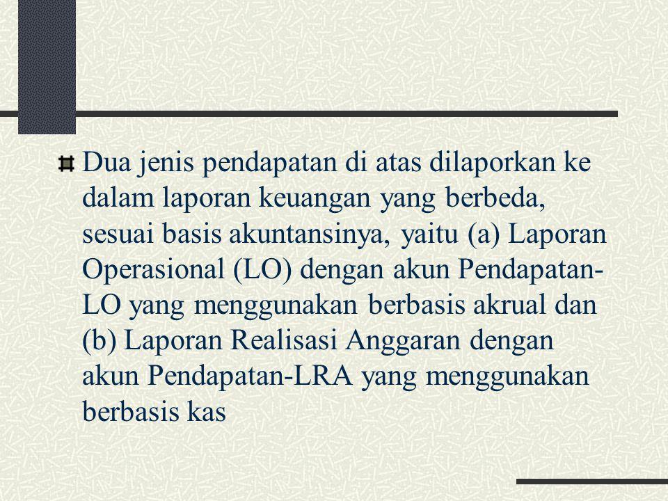 Dua jenis pendapatan di atas dilaporkan ke dalam laporan keuangan yang berbeda, sesuai basis akuntansinya, yaitu (a) Laporan Operasional (LO) dengan akun Pendapatan-LO yang menggunakan berbasis akrual dan (b) Laporan Realisasi Anggaran dengan akun Pendapatan-LRA yang menggunakan berbasis kas