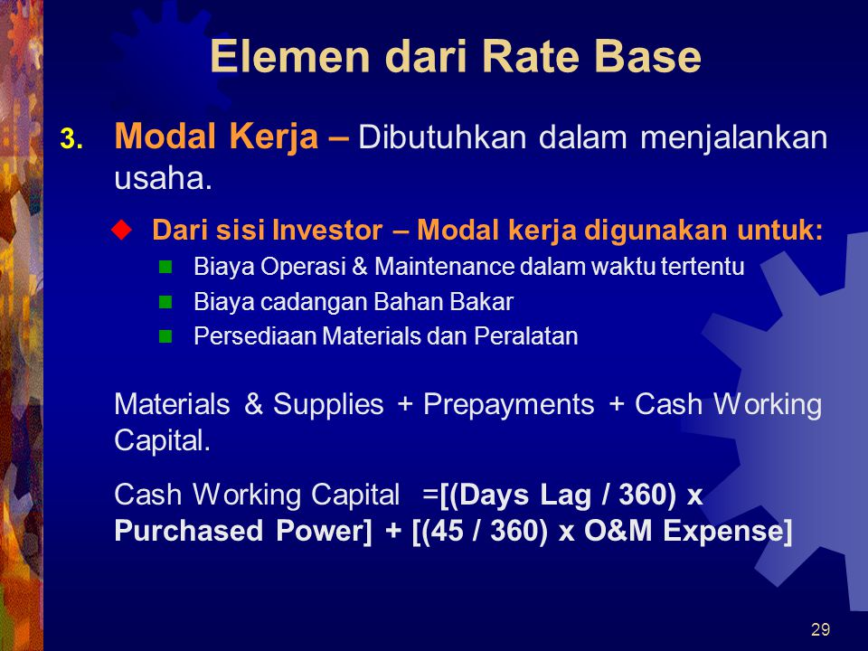 Elemen dari Rate Base Modal Kerja – Dibutuhkan dalam menjalankan usaha. Dari sisi Investor – Modal kerja digunakan untuk: