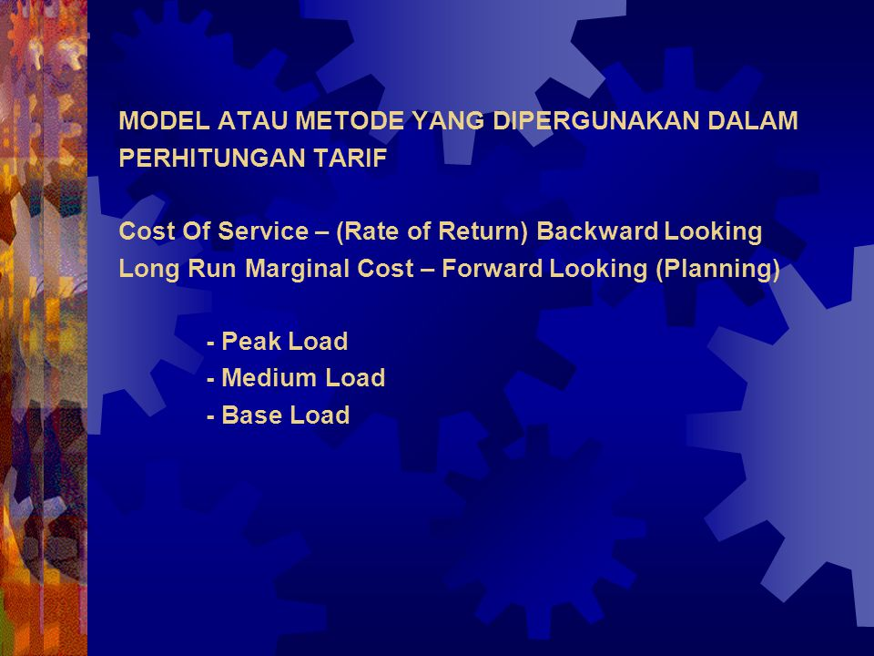 MODEL ATAU METODE YANG DIPERGUNAKAN DALAM PERHITUNGAN TARIF Cost Of Service – (Rate of Return) Backward Looking Long Run Marginal Cost – Forward Looking (Planning) - Peak Load - Medium Load - Base Load