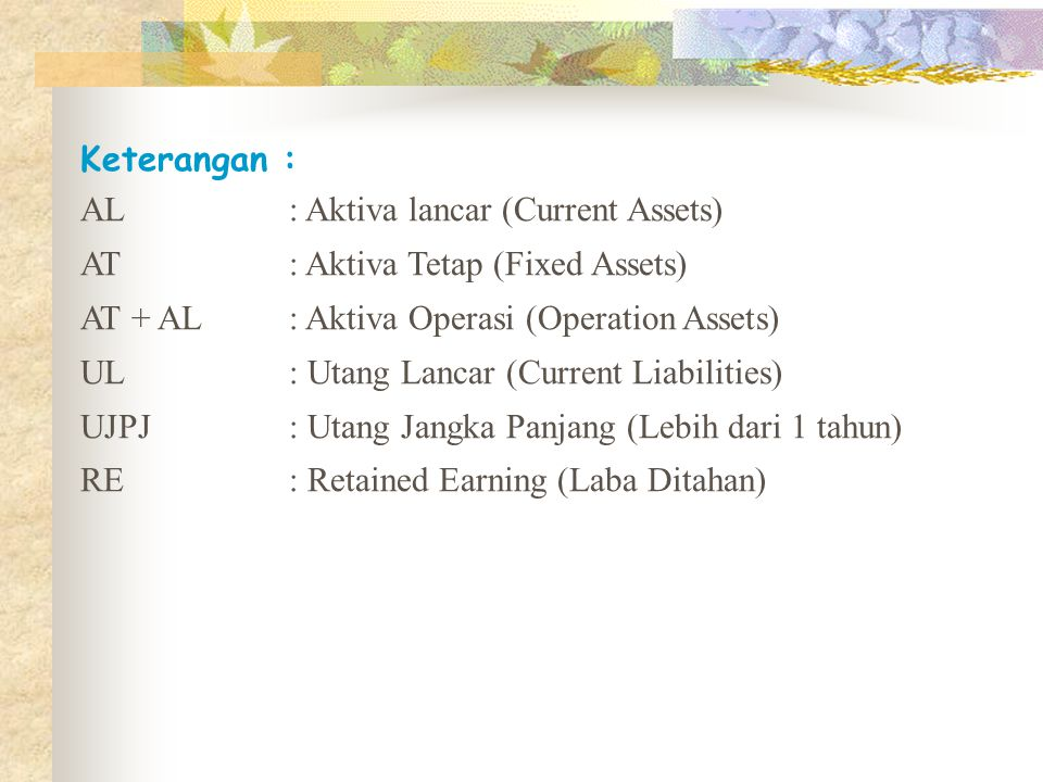 Keterangan : AL : Aktiva lancar (Current Assets) AT : Aktiva Tetap (Fixed Assets) AT + AL : Aktiva Operasi (Operation Assets)