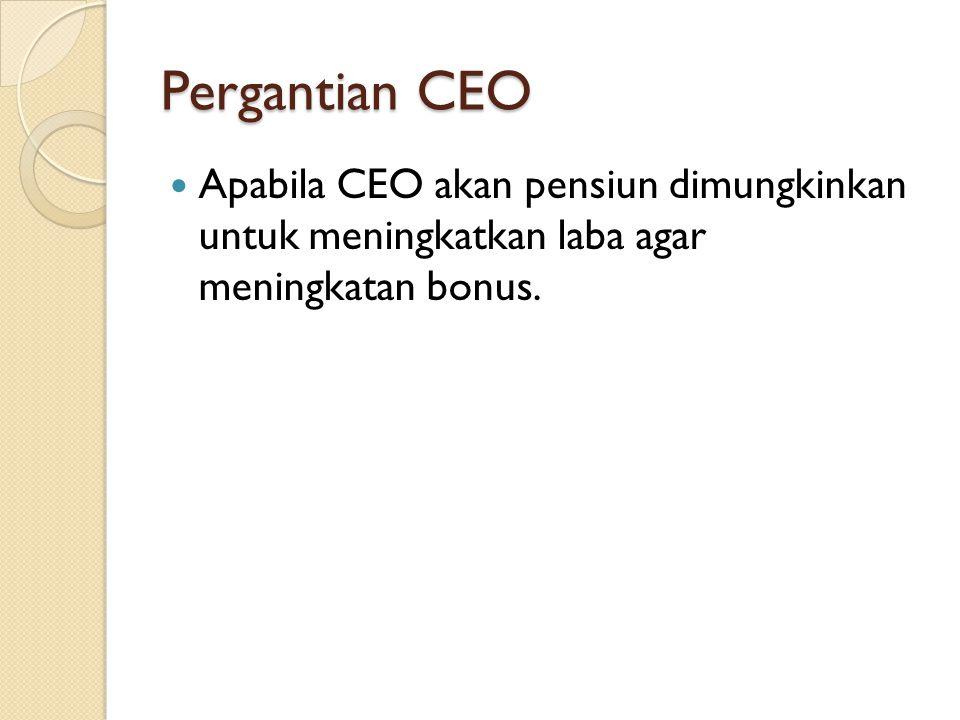 Pergantian CEO Apabila CEO akan pensiun dimungkinkan untuk meningkatkan laba agar meningkatan bonus.