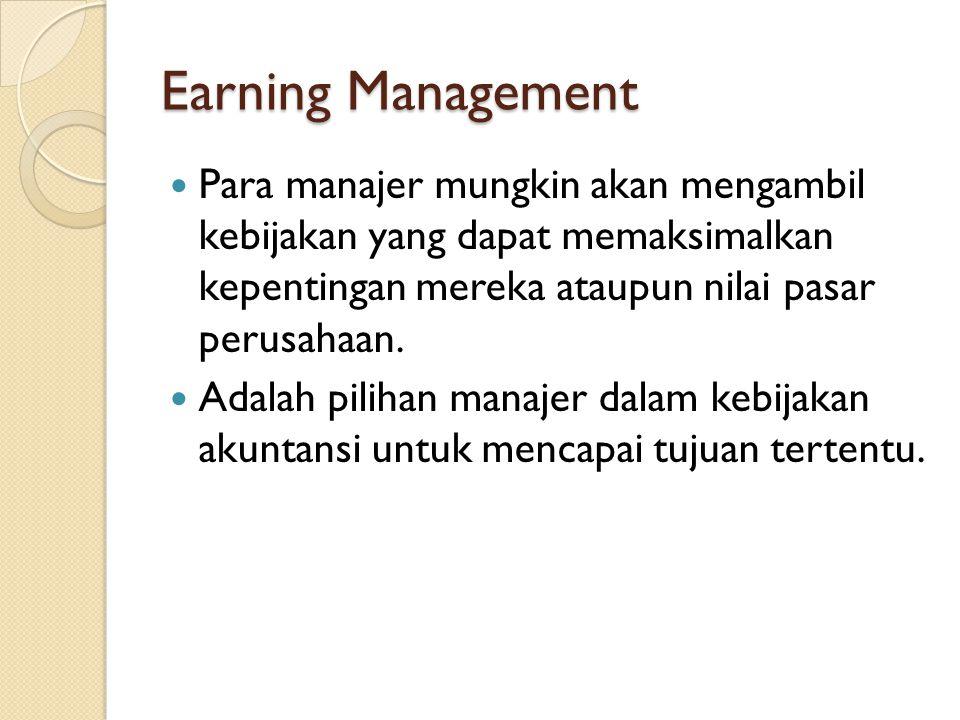 Earning Management Para manajer mungkin akan mengambil kebijakan yang dapat memaksimalkan kepentingan mereka ataupun nilai pasar perusahaan.