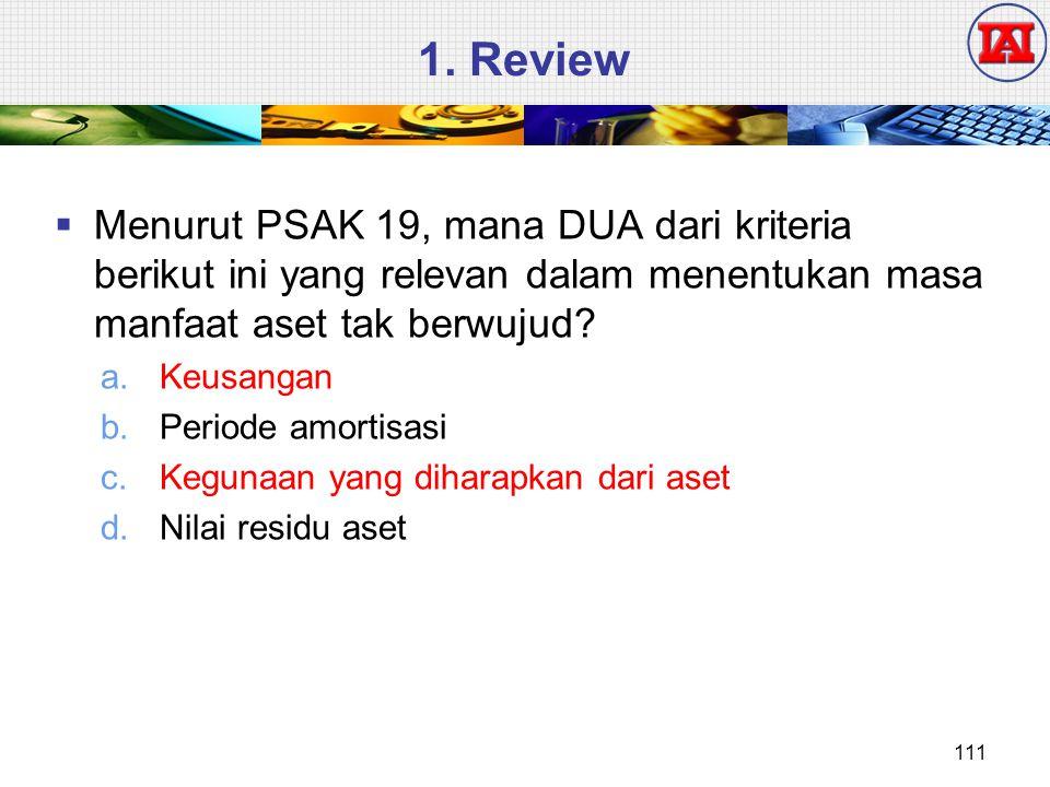 1. Review Menurut PSAK 19, mana DUA dari kriteria berikut ini yang relevan dalam menentukan masa manfaat aset tak berwujud