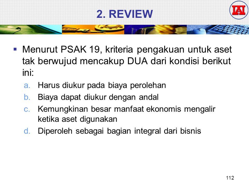 2. REVIEW Menurut PSAK 19, kriteria pengakuan untuk aset tak berwujud mencakup DUA dari kondisi berikut ini: