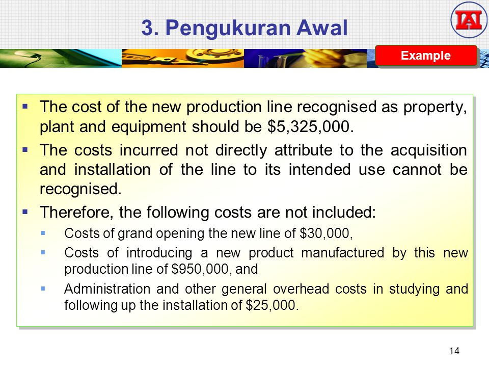 3. Pengukuran Awal Example. The cost of the new production line recognised as property, plant and equipment should be $5,325,000.