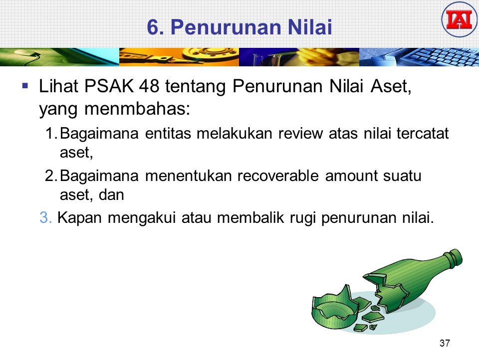 6. Penurunan Nilai Lihat PSAK 48 tentang Penurunan Nilai Aset, yang menmbahas: 1. Bagaimana entitas melakukan review atas nilai tercatat aset,