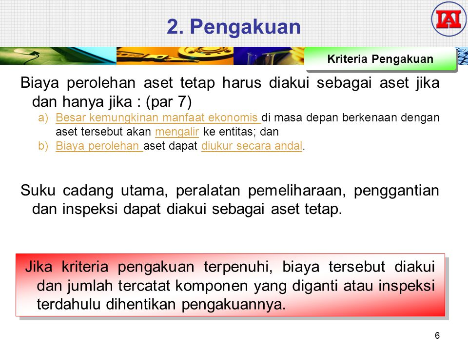 2. Pengakuan Kriteria Pengakuan. Biaya perolehan aset tetap harus diakui sebagai aset jika dan hanya jika : (par 7)