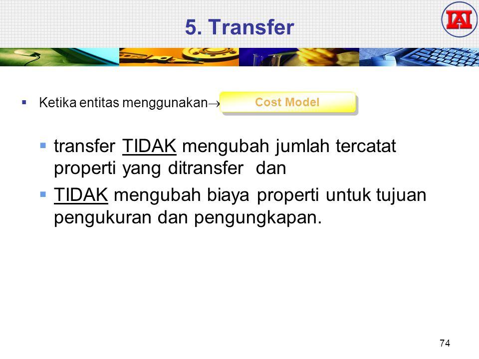 5. Transfer Ketika entitas menggunakan transfer TIDAK mengubah jumlah tercatat properti yang ditransfer dan.