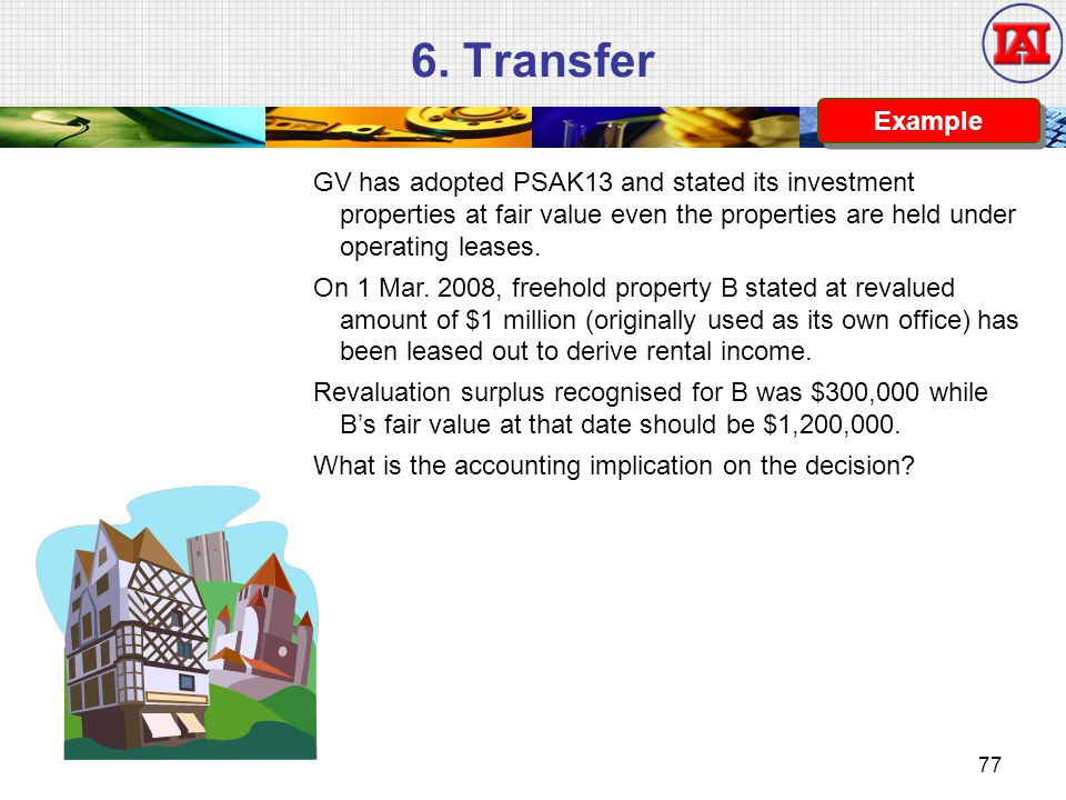 6. Transfer Example. GV has adopted PSAK13 and stated its investment properties at fair value even the properties are held under operating leases.