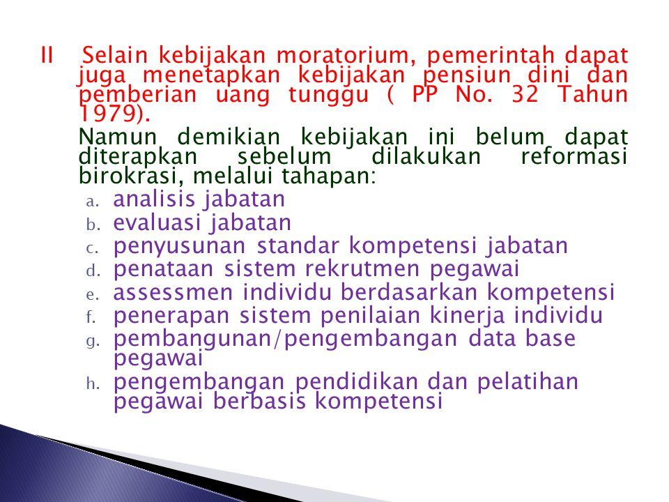 II Selain kebijakan moratorium, pemerintah dapat juga menetapkan kebijakan pensiun dini dan pemberian uang tunggu ( PP No. 32 Tahun 1979).