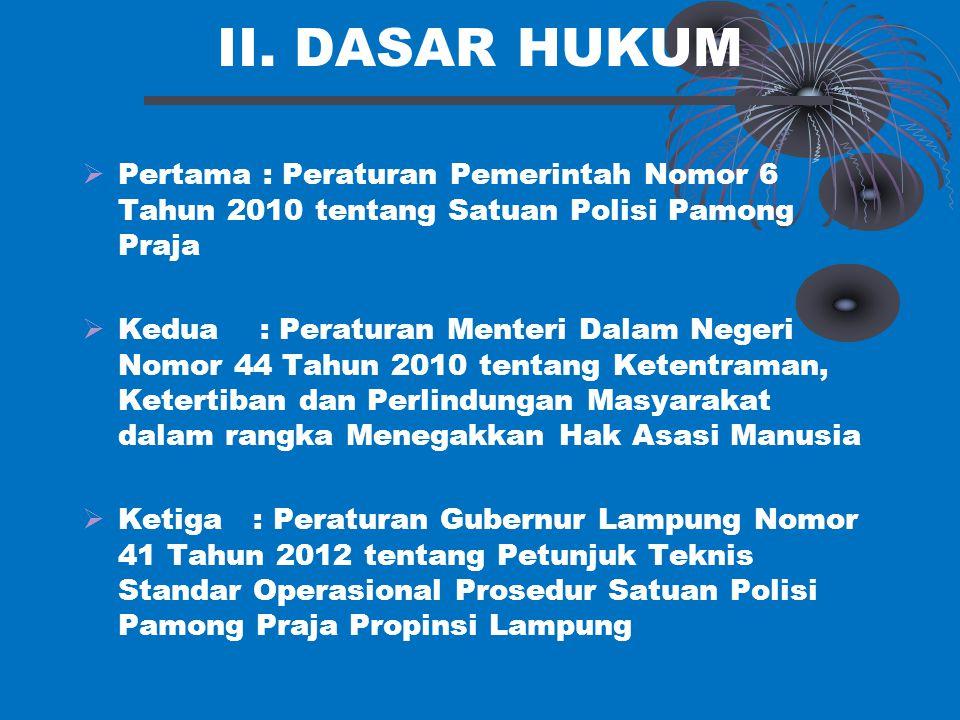 II. DASAR HUKUM Pertama : Peraturan Pemerintah Nomor 6 Tahun 2010 tentang Satuan Polisi Pamong Praja.