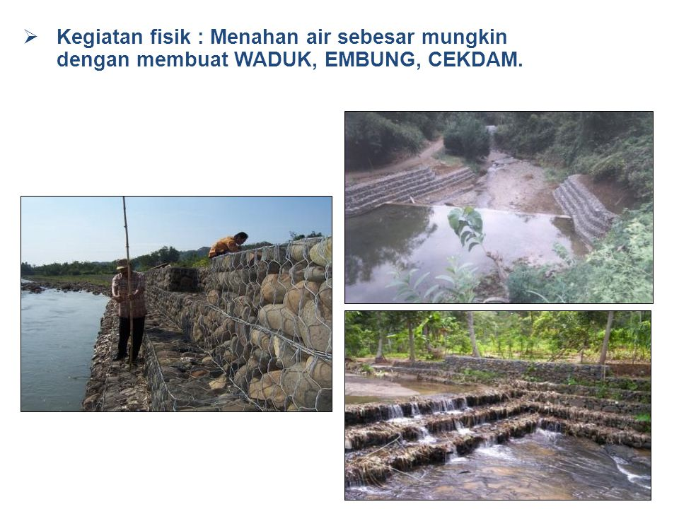 Kegiatan fisik : Menahan air sebesar mungkin dengan membuat WADUK, EMBUNG, CEKDAM.
