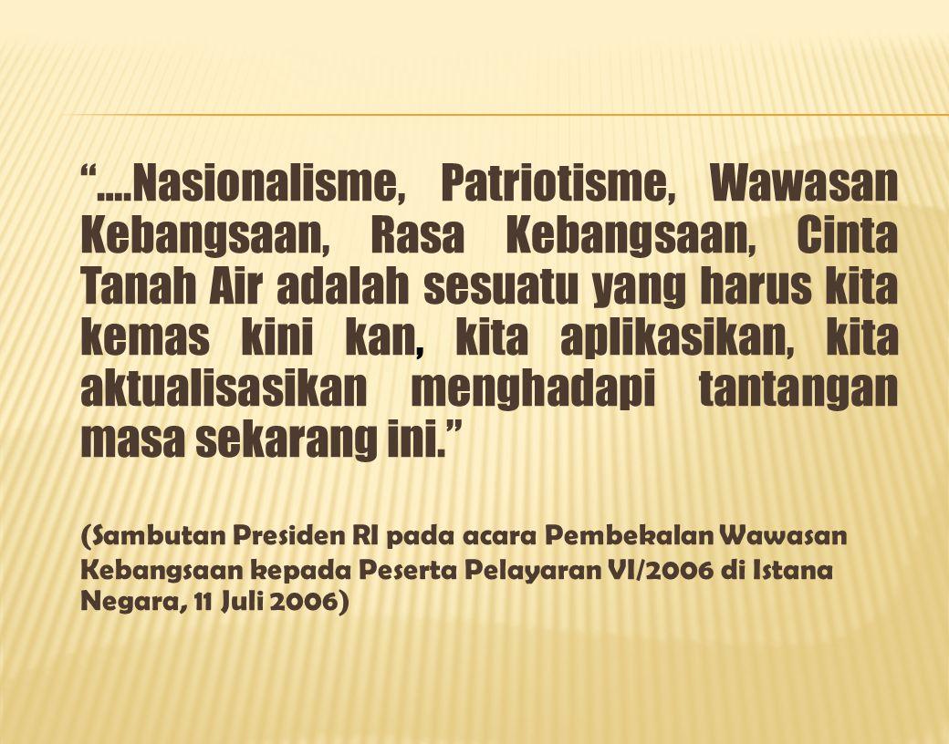….Nasionalisme, Patriotisme, Wawasan Kebangsaan, Rasa Kebangsaan, Cinta Tanah Air adalah sesuatu yang harus kita kemas kini kan, kita aplikasikan, kita aktualisasikan menghadapi tantangan masa sekarang ini. (Sambutan Presiden RI pada acara Pembekalan Wawasan Kebangsaan kepada Peserta Pelayaran VI/2006 di Istana Negara, 11 Juli 2006)