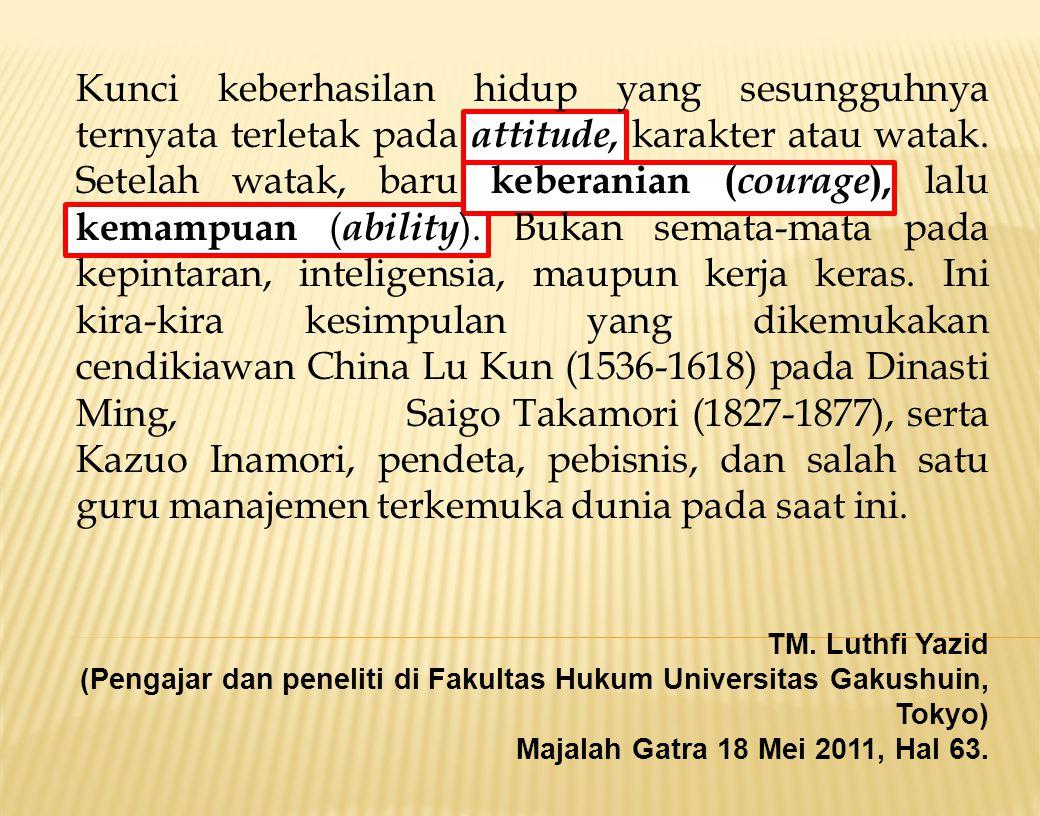 Kunci keberhasilan hidup yang sesungguhnya ternyata terletak pada attitude, karakter atau watak. Setelah watak, baru keberanian (courage), lalu kemampuan (ability). Bukan semata-mata pada kepintaran, inteligensia, maupun kerja keras. Ini kira-kira kesimpulan yang dikemukakan cendikiawan China Lu Kun (1536-1618) pada Dinasti Ming, Saigo Takamori (1827-1877), serta Kazuo Inamori, pendeta, pebisnis, dan salah satu guru manajemen terkemuka dunia pada saat ini.