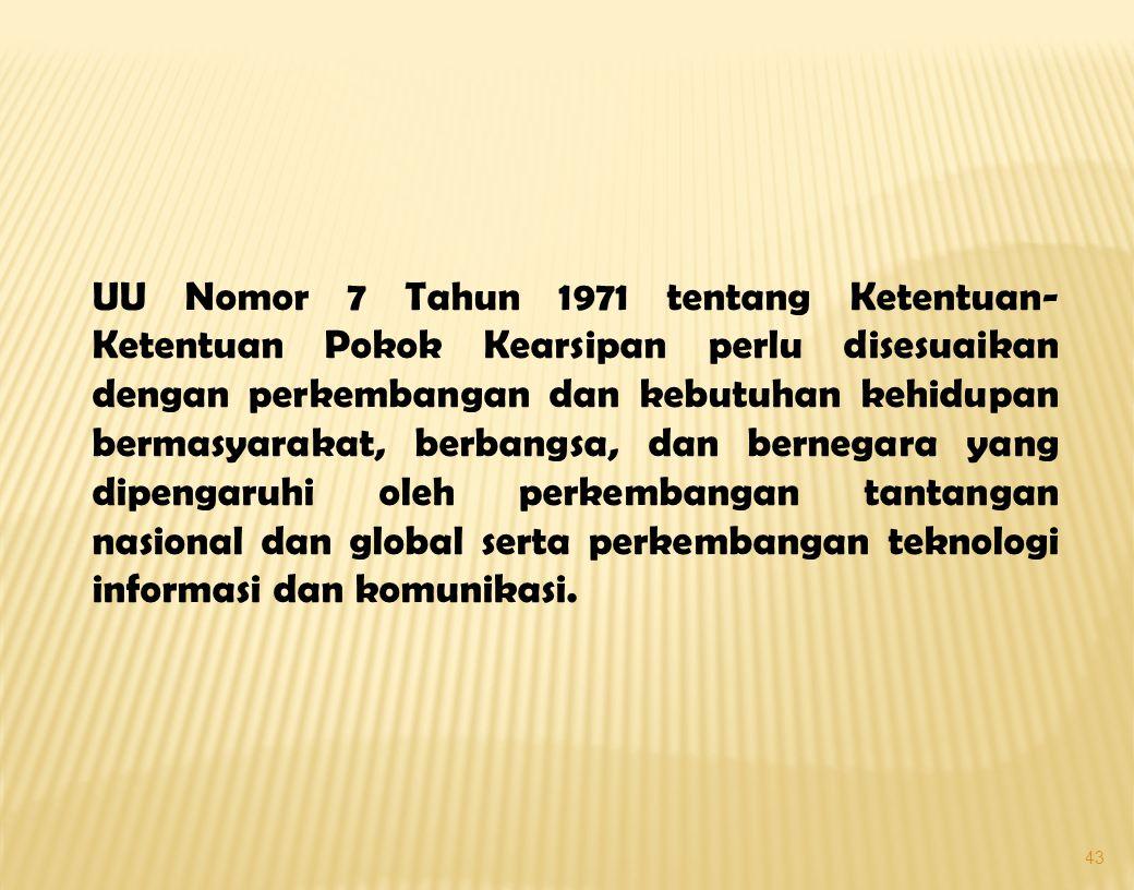 UU Nomor 7 Tahun 1971 tentang Ketentuan-Ketentuan Pokok Kearsipan perlu disesuaikan dengan perkembangan dan kebutuhan kehidupan bermasyarakat, berbangsa, dan bernegara yang dipengaruhi oleh perkembangan tantangan nasional dan global serta perkembangan teknologi informasi dan komunikasi.